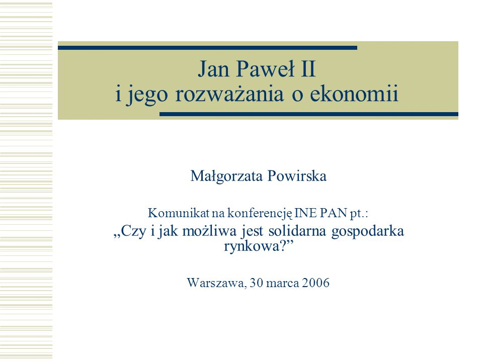 """Jan Paweł II i jego rozważania o ekonomii Małgorzata Powirska Komunikat na konferencję INE PAN pt.: """"Czy i jak możliwa jest solidarna gospodarka rynkowa Warszawa, 30 marca 2006"""