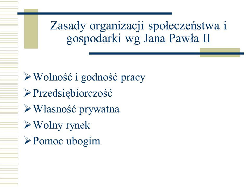 Zasady organizacji społeczeństwa i gospodarki wg Jana Pawła II  Wolność i godność pracy  Przedsiębiorczość  Własność prywatna  Wolny rynek  Pomoc ubogim
