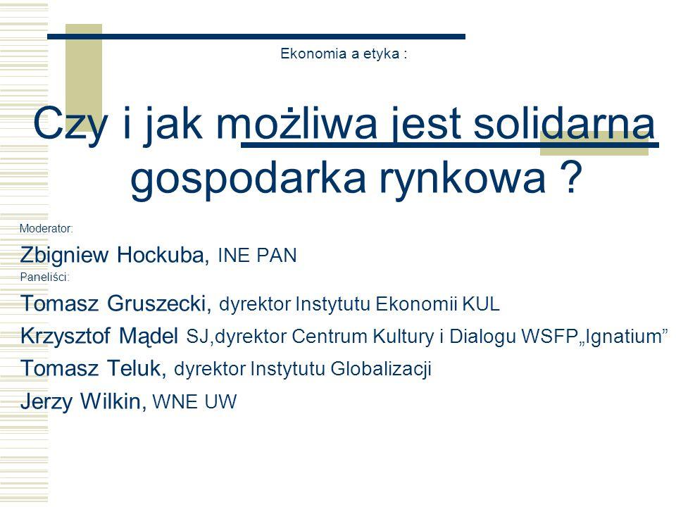 Ekonomia a etyka : Czy i jak możliwa jest solidarna gospodarka rynkowa ? Moderator: Zbigniew Hockuba, INE PAN Paneliści: Tomasz Gruszecki, dyrektor In