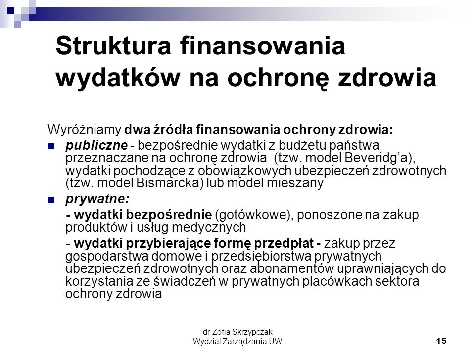 dr Zofia Skrzypczak Wydział Zarządzania UW15 Struktura finansowania wydatków na ochronę zdrowia Wyróżniamy dwa źródła finansowania ochrony zdrowia: publiczne - bezpośrednie wydatki z budżetu państwa przeznaczane na ochronę zdrowia (tzw.