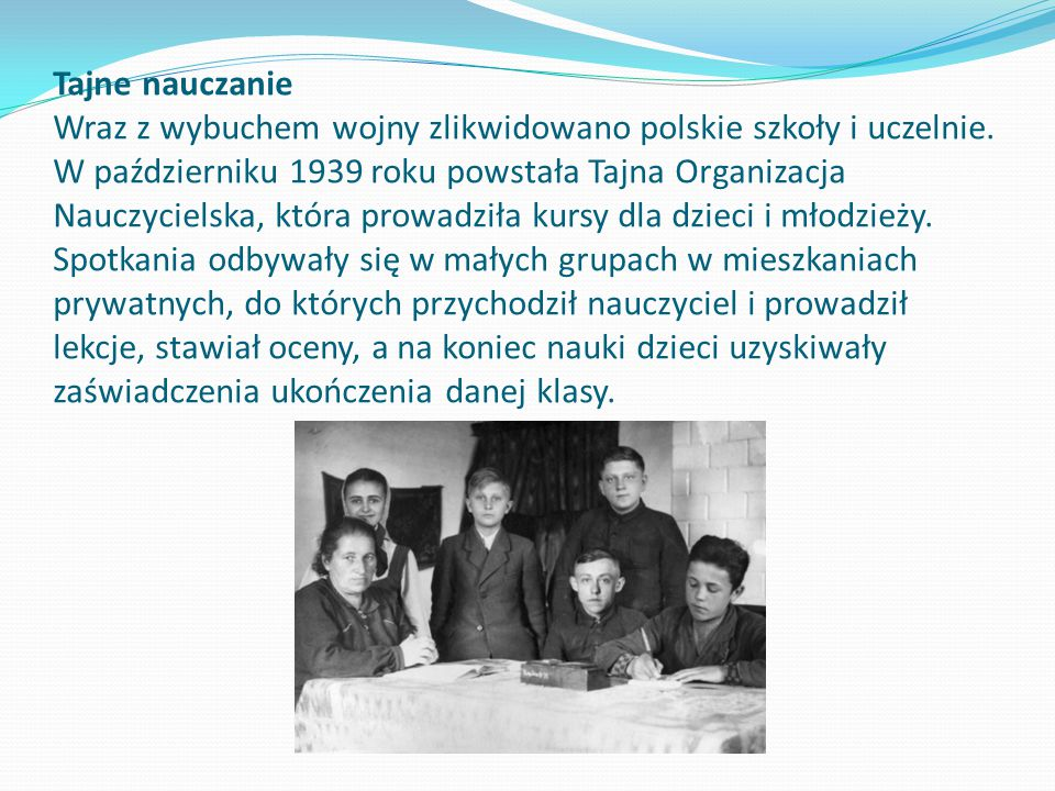 Tajne nauczanie Wraz z wybuchem wojny zlikwidowano polskie szkoły i uczelnie. W październiku 1939 roku powstała Tajna Organizacja Nauczycielska, która