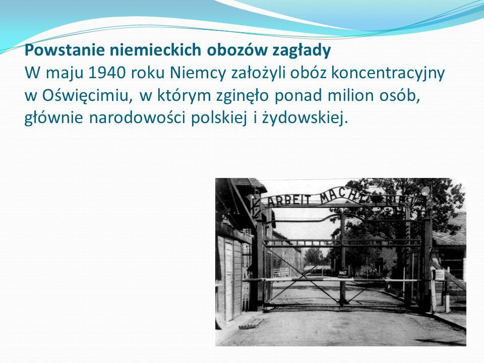 Powstanie niemieckich obozów zagłady W maju 1940 roku Niemcy założyli obóz koncentracyjny w Oświęcimiu, w którym zginęło ponad milion osób, głównie na