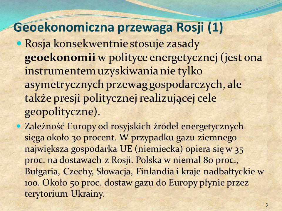Geoekonomiczna przewaga Rosji (1) Rosja konsekwentnie stosuje zasady geoekonomii w polityce energetycznej (jest ona instrumentem uzyskiwania nie tylko asymetrycznych przewag gospodarczych, ale także presji politycznej realizującej cele geopolityczne).