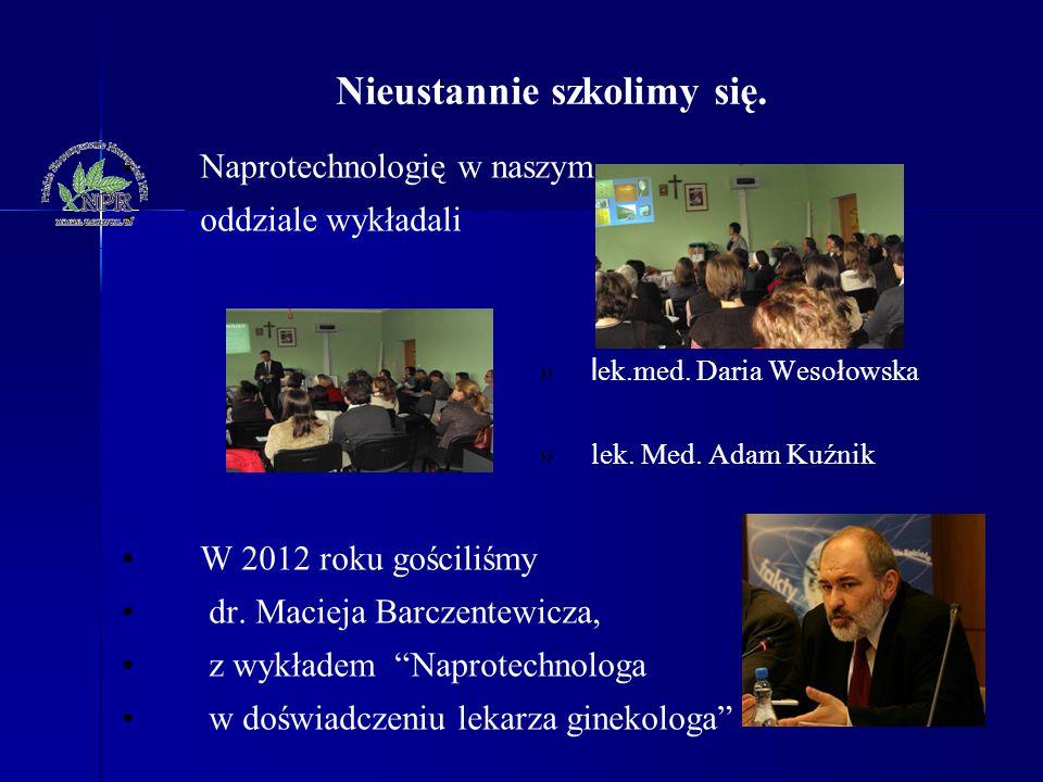 Nieustannie szkolimy się. Naprotechnologię w naszym oddziale wykładali » l ek.med. Daria Wesołowska »lek. Med. Adam Kuźnik W 2012 roku gościliśmy dr.