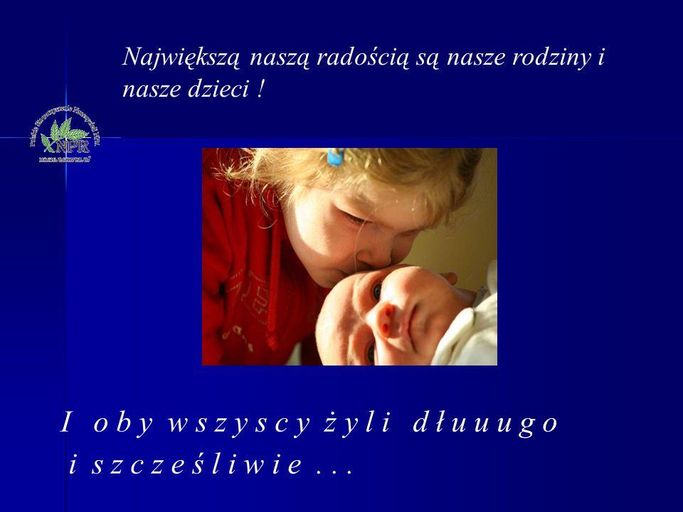 Największą naszą radością są nasze rodziny i nasze dzieci ! I o b y w s z y s c y ż y l i d ł u u u g o i s z c z e ś l i w i e...