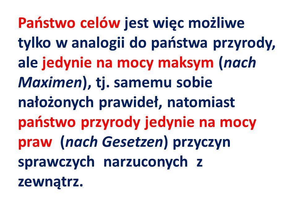 Państwo celów jest więc możliwe tylko w analogii do państwa przyrody, ale jedynie na mocy maksym (nach Maximen), tj.