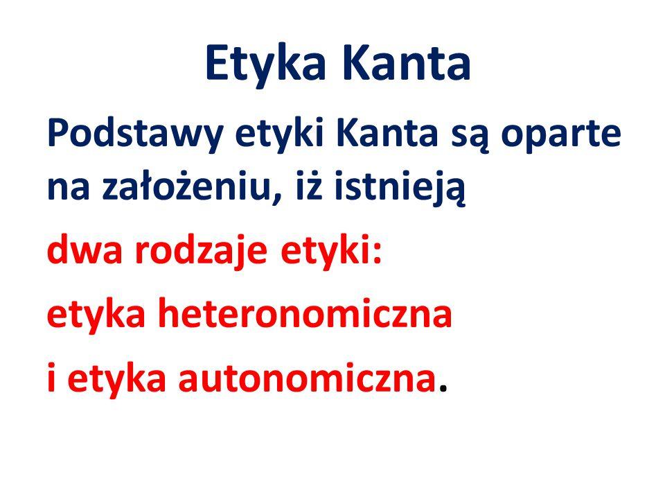 Etyka Kanta Podstawy etyki Kanta są oparte na założeniu, iż istnieją dwa rodzaje etyki: etyka heteronomiczna i etyka autonomiczna.