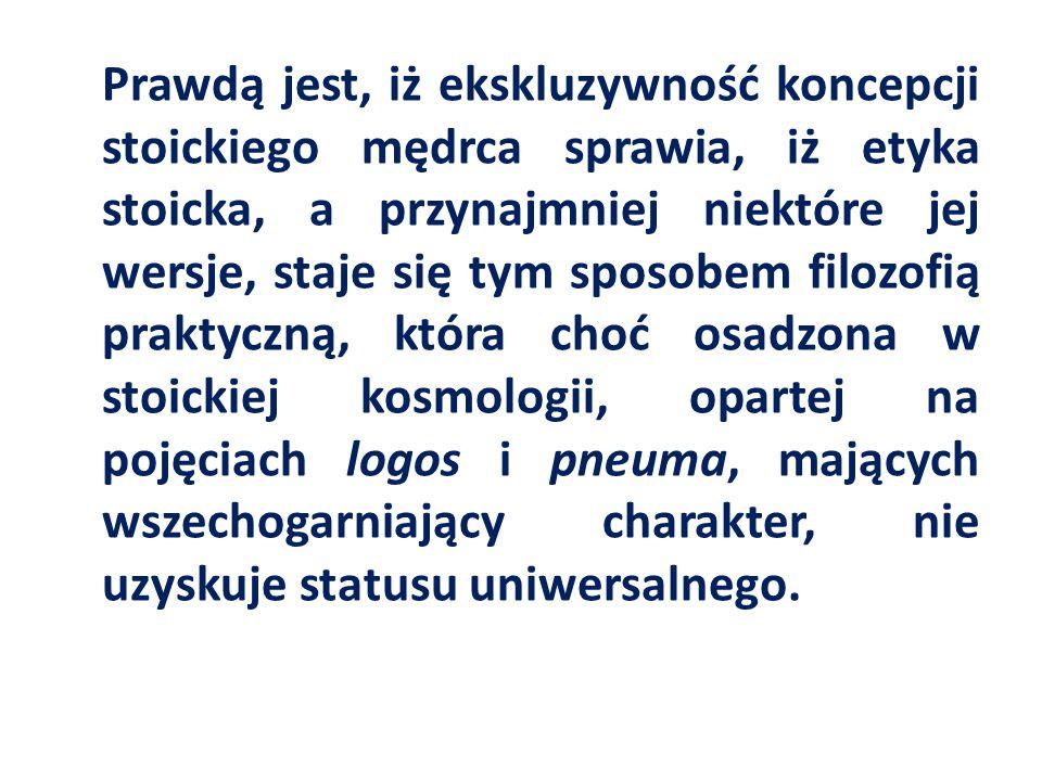 Prawdą jest, iż ekskluzywność koncepcji stoickiego mędrca sprawia, iż etyka stoicka, a przynajmniej niektóre jej wersje, staje się tym sposobem filozofią praktyczną, która choć osadzona w stoickiej kosmologii, opartej na pojęciach logos i pneuma, mających wszechogarniający charakter, nie uzyskuje statusu uniwersalnego.