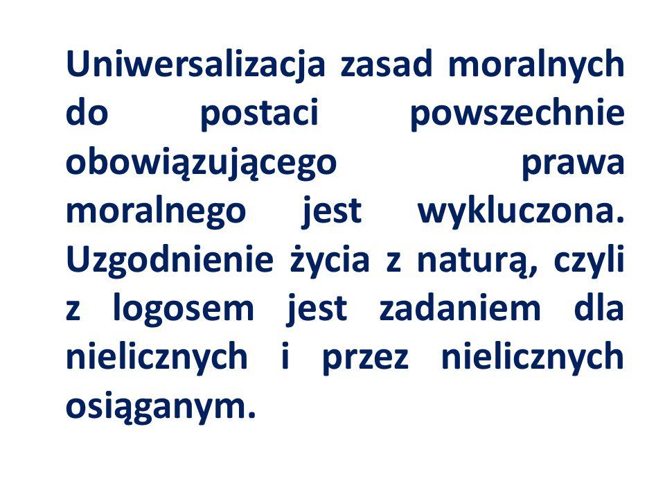 Uniwersalizacja zasad moralnych do postaci powszechnie obowiązującego prawa moralnego jest wykluczona. Uzgodnienie życia z naturą, czyli z logosem jes