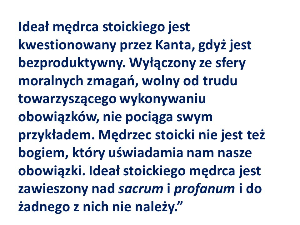 Ideał mędrca stoickiego jest kwestionowany przez Kanta, gdyż jest bezproduktywny. Wyłączony ze sfery moralnych zmagań, wolny od trudu towarzyszącego w