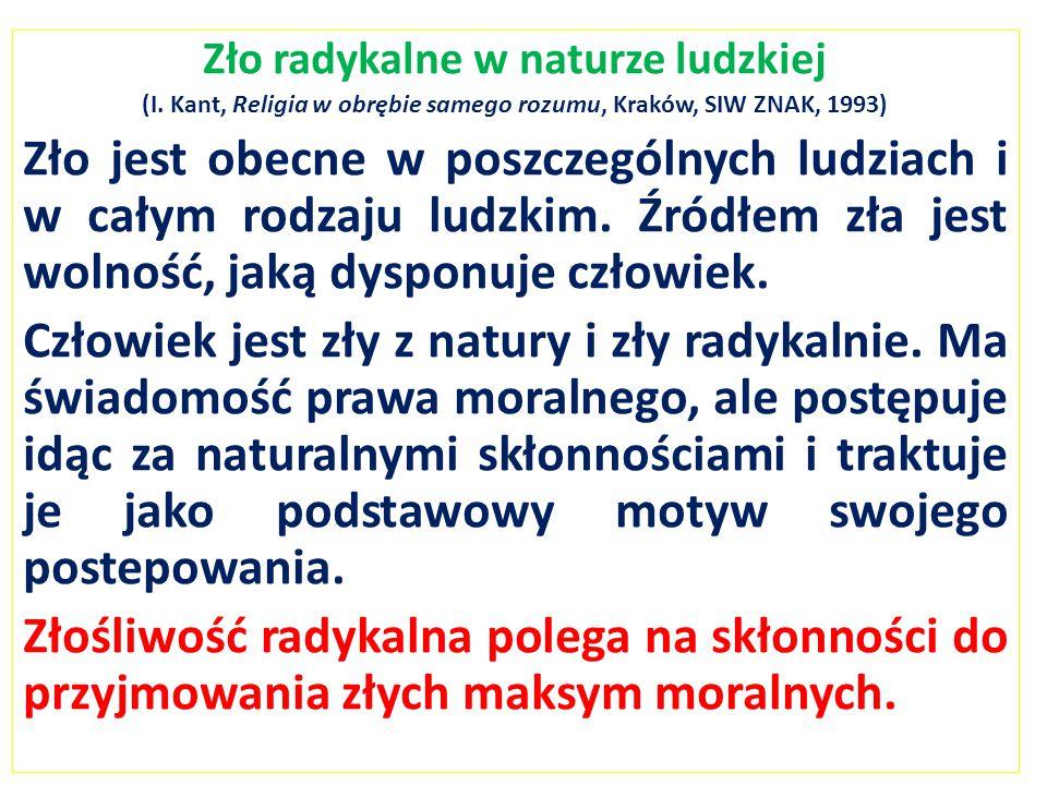Zło radykalne w naturze ludzkiej (I. Kant, Religia w obrębie samego rozumu, Kraków, SIW ZNAK, 1993) Zło jest obecne w poszczególnych ludziach i w cały