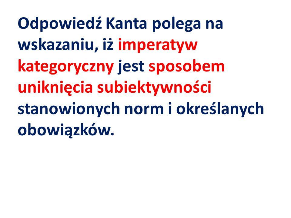 Odpowiedź Kanta polega na wskazaniu, iż imperatyw kategoryczny jest sposobem uniknięcia subiektywności stanowionych norm i określanych obowiązków.
