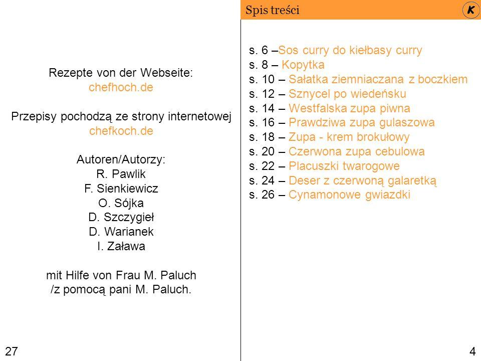 27 Spis treści 4 Rezepte von der Webseite: chefhoch.de Przepisy pochodzą ze strony internetowej chefkoch.de Autoren/Autorzy: R. Pawlik F. Sienkiewicz