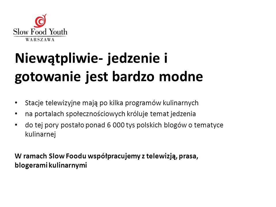 Niewątpliwie- jedzenie i gotowanie jest bardzo modne Stacje telewizyjne mają po kilka programów kulinarnych na portalach społecznościowych króluje temat jedzenia do tej pory postało ponad 6 000 tys polskich blogów o tematyce kulinarnej W ramach Slow Foodu współpracujemy z telewizją, prasa, blogerami kulinarnymi