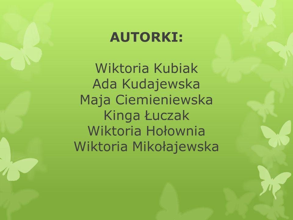 AUTORKI: Wiktoria Kubiak Ada Kudajewska Maja Ciemieniewska Kinga Łuczak Wiktoria Hołownia Wiktoria Mikołajewska