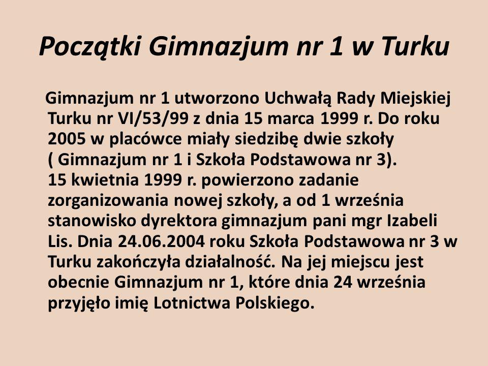Początki Gimnazjum nr 1 w Turku Gimnazjum nr 1 utworzono Uchwałą Rady Miejskiej Turku nr VI/53/99 z dnia 15 marca 1999 r. Do roku 2005 w placówce miał