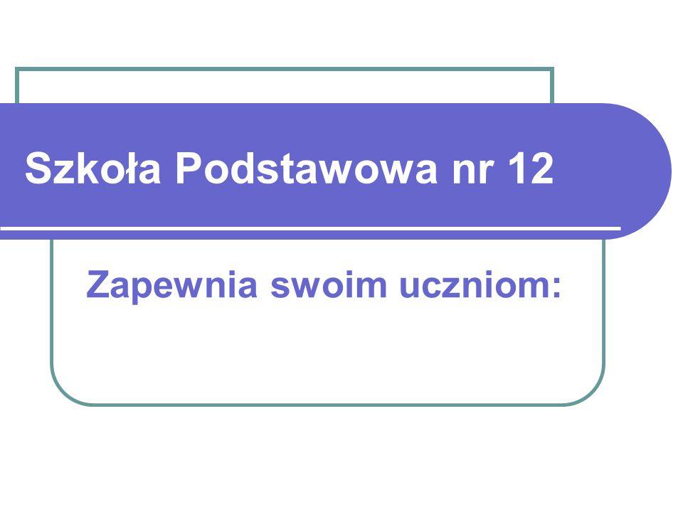 Szkoła Podstawowa nr 12 Zapewnia swoim uczniom: