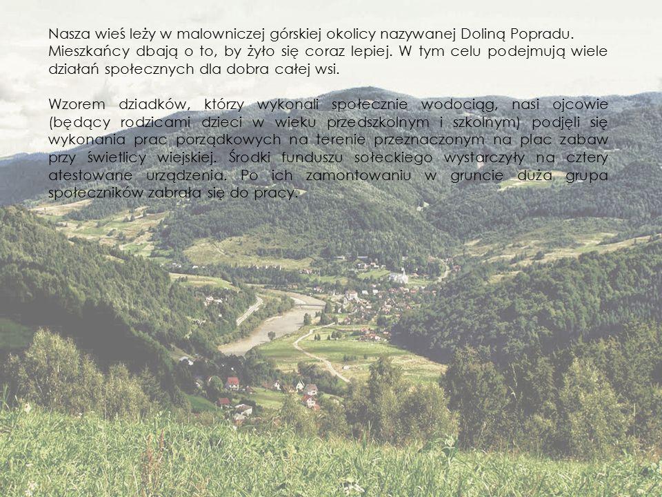 Nasza wieś leży w malowniczej górskiej okolicy nazywanej Doliną Popradu. Mieszkańcy dbają o to, by żyło się coraz lepiej. W tym celu podejmują wiele d