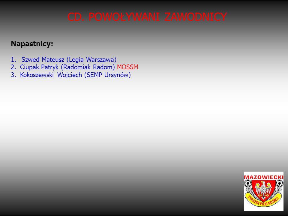 CD. POWOŁYWANI ZAWODNICY Napastnicy: 1.Szwed Mateusz (Legia Warszawa) 2. Ciupak Patryk (Radomiak Radom) MOSSM 3. Kokoszewski Wojciech (SEMP Ursynów)