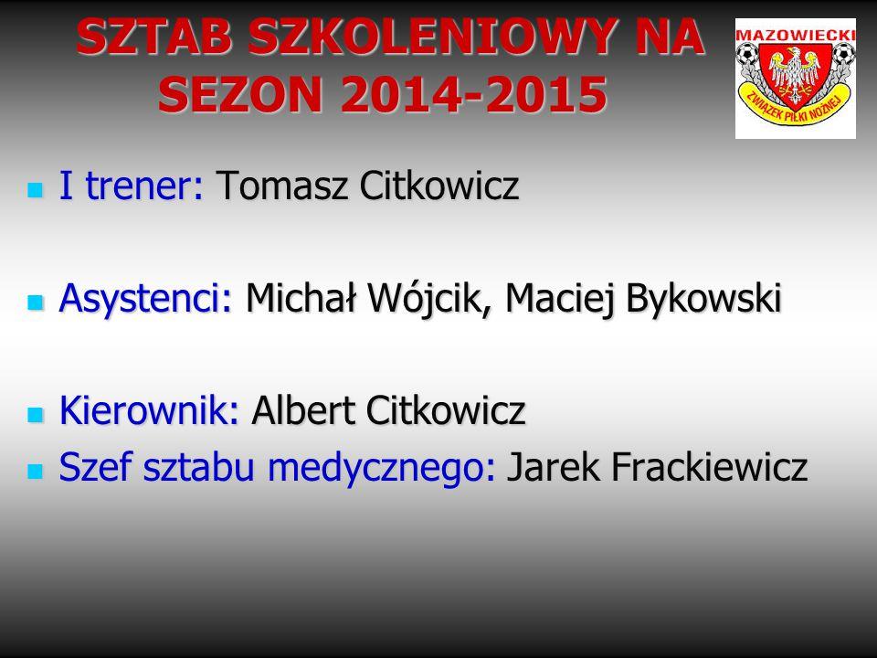 SZTAB SZKOLENIOWY NA SEZON 2014-2015 SZTAB SZKOLENIOWY NA SEZON 2014-2015 I trener: Tomasz Citkowicz I trener: Tomasz Citkowicz Asystenci: Michał Wójc
