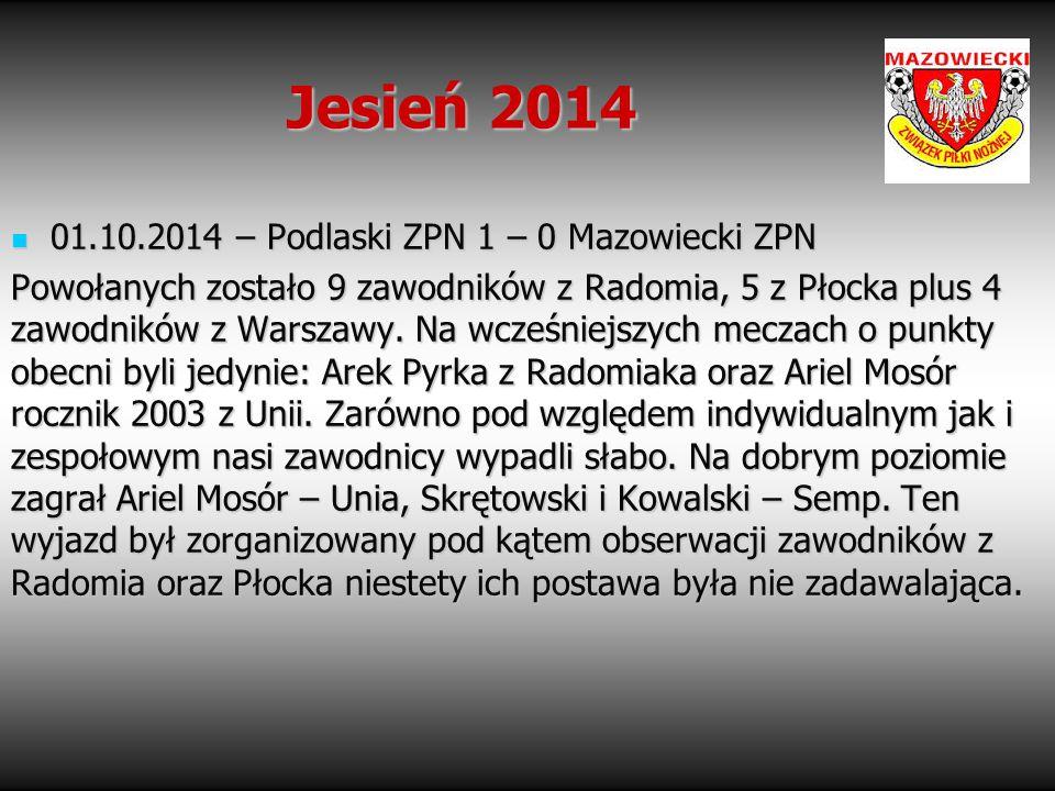 Jesień 2014 01.10.2014 – Podlaski ZPN 1 – 0 Mazowiecki ZPN 01.10.2014 – Podlaski ZPN 1 – 0 Mazowiecki ZPN Powołanych zostało 9 zawodników z Radomia, 5