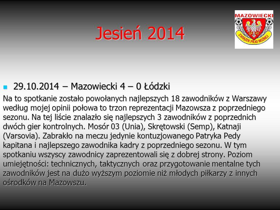 29.10.2014 – Mazowiecki 4 – 0 Łódzki 29.10.2014 – Mazowiecki 4 – 0 Łódzki Na to spotkanie zostało powołanych najlepszych 18 zawodników z Warszawy wedł