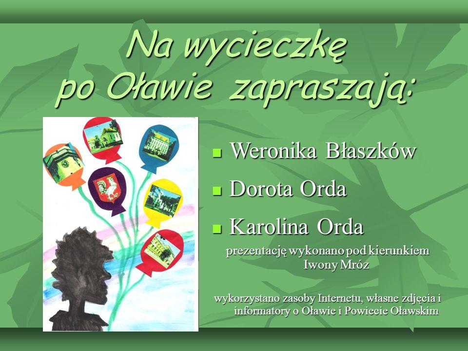 Na wycieczkę po Oławie zapraszają: Weronika Błaszków Weronika Błaszków Dorota Orda Dorota Orda Karolina Orda Karolina Orda prezentację wykonano pod ki