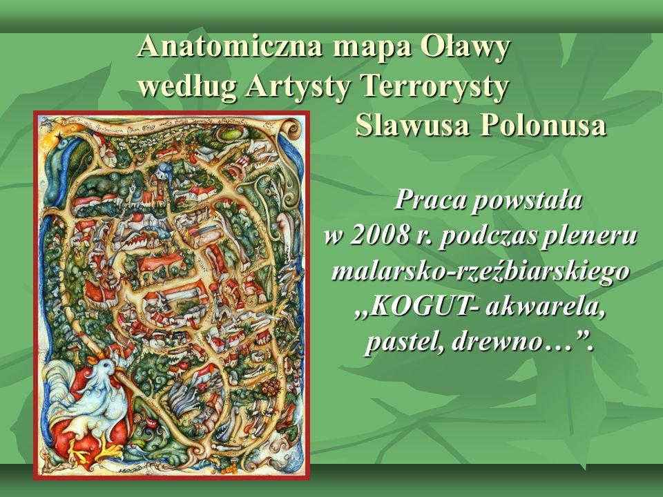 Anatomiczna mapa Oławy według Artysty Terrorysty Slawusa Polonusa Praca powstała Praca powstała w 2008 r. podczas pleneru malarsko-rzeźbiarskiego,,KOG