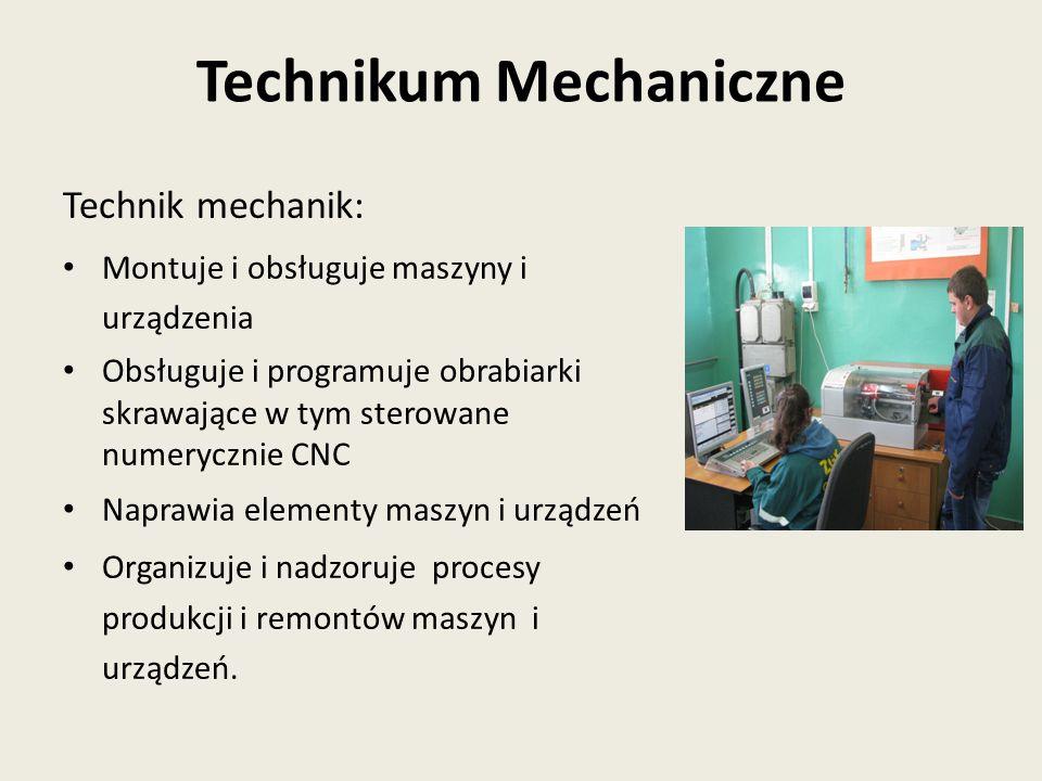Technik mechanik: Montuje i obsługuje maszyny i urządzenia Obsługuje i programuje obrabiarki skrawające w tym sterowane numerycznie CNC Naprawia elementy maszyn i urządzeń Organizuje i nadzoruje procesy produkcji i remontów maszyn i urządzeń.