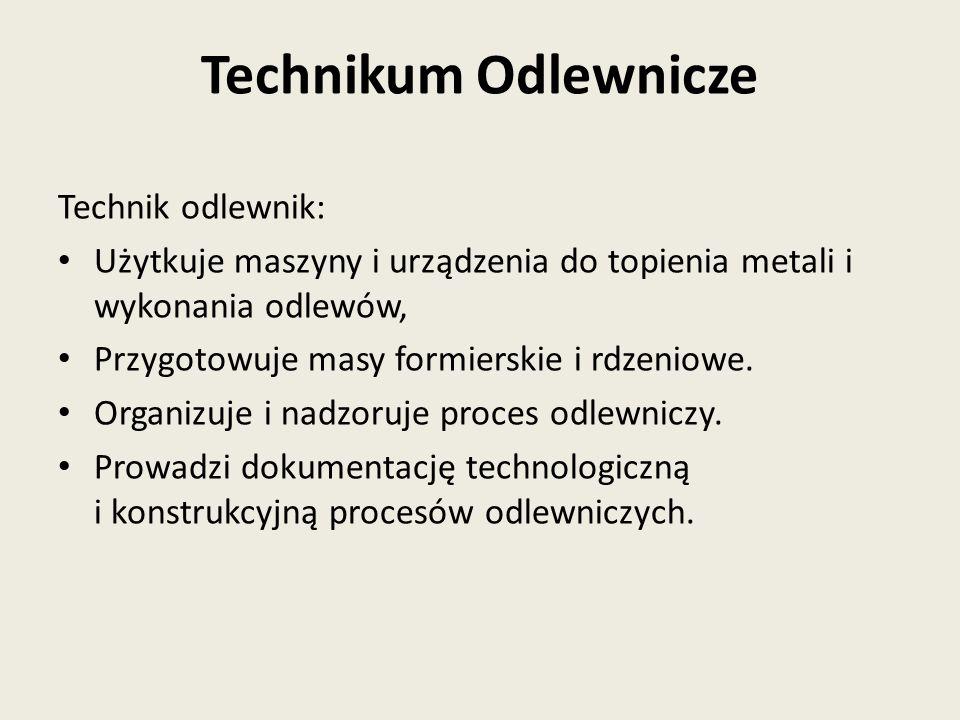 Technik odlewnik: Użytkuje maszyny i urządzenia do topienia metali i wykonania odlewów, Przygotowuje masy formierskie i rdzeniowe.