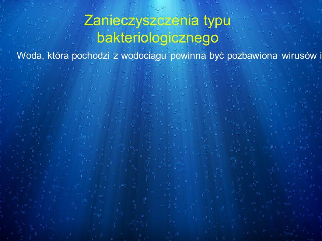 Zanieczyszczenia typu bakteriologicznego Woda, która pochodzi z wodociągu powinna być pozbawiona wirusów i bakterii, ponieważ poddaje się ja wcześniej