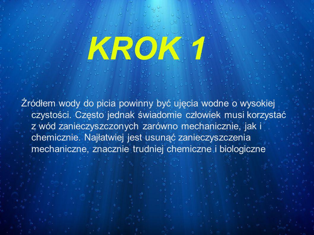 KROK 1 Źródłem wody do picia powinny być ujęcia wodne o wysokiej czystości. Często jednak świadomie człowiek musi korzystać z wód zanieczyszczonych za