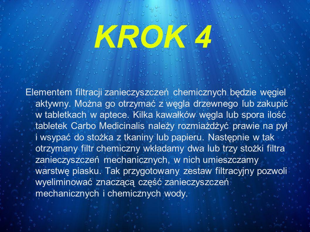 KROK 4 Elementem filtracji zanieczyszczeń chemicznych będzie węgiel aktywny. Można go otrzymać z węgla drzewnego lub zakupić w tabletkach w aptece. Ki