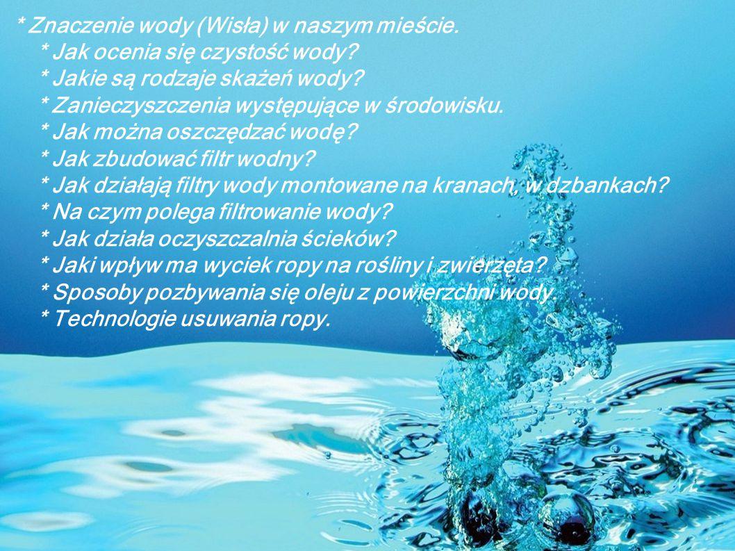 * Znaczenie wody (Wisła) w naszym mieście. * Jak ocenia się czystość wody? * Jakie są rodzaje skażeń wody? * Zanieczyszczenia występujące w środowisku