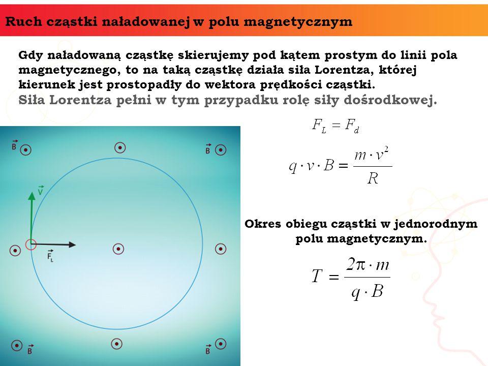 Ruch cząstki naładowanej w polu magnetycznym Gdy naładowaną cząstkę skierujemy pod kątem prostym do linii pola magnetycznego, to na taką cząstkę dział