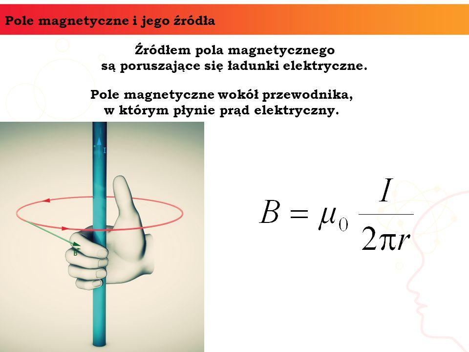 Pole magnetyczne i jego źródła Źródłem pola magnetycznego są poruszające się ładunki elektryczne. Pole magnetyczne wokół przewodnika, w którym płynie