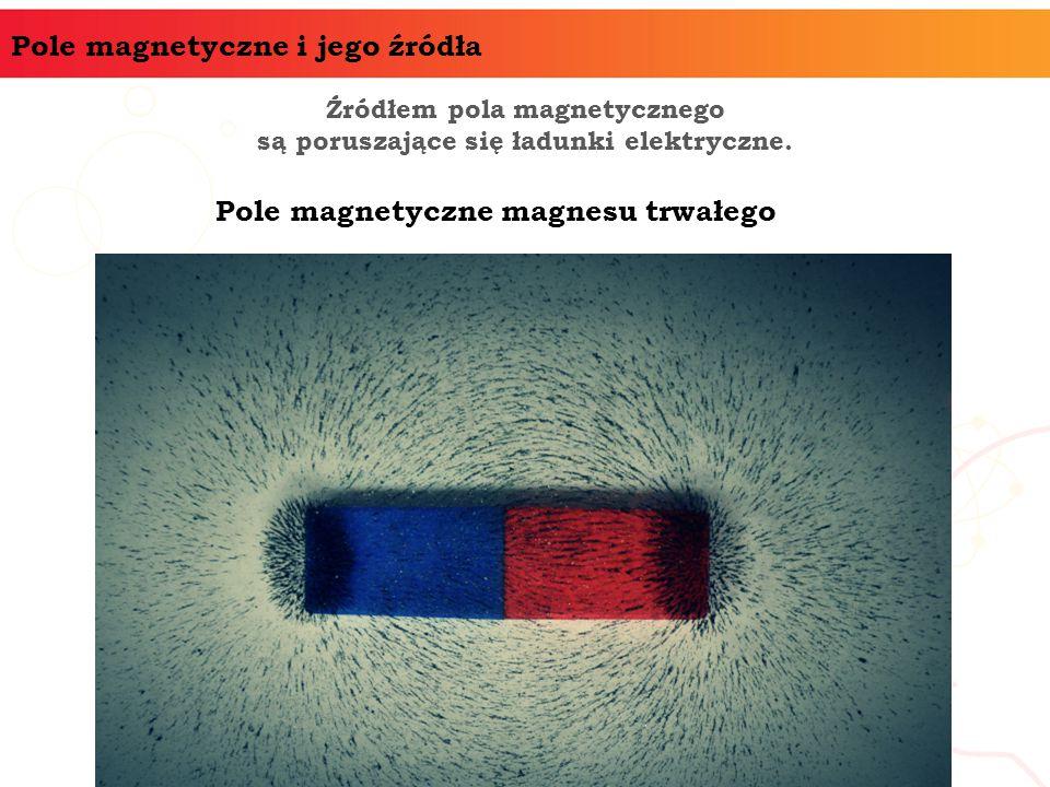 Pole magnetyczne i jego źródła Źródłem pola magnetycznego są poruszające się ładunki elektryczne. Pole magnetyczne magnesu trwałego
