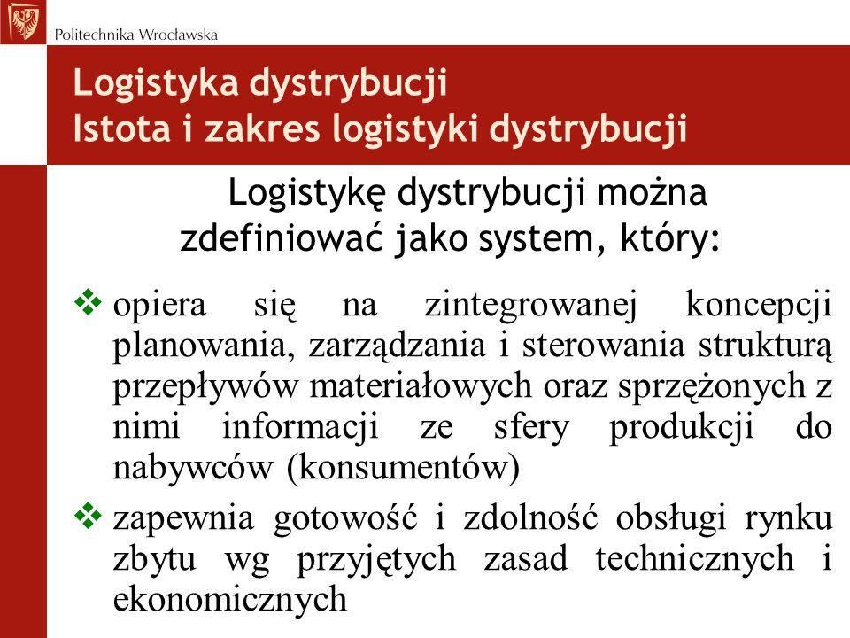 Logistyka dystrybucji Istota i zakres logistyki dystrybucji Główny cel: dostawa finalnemu odbiorcy właściwego produktu, we właściwym miejscu i czasie, a także we właściwej ilości i jakości, przy minimalizacji procesów logistycznych (bardzo duże znaczenie standardu obsługi klienta) Zadania: analizy rynkowe (pozycja przedsiębiorstwa, strategia polityki cenowej, poziom konkurencyjności) kształtowanie fizycznych procesów dystrybucji projektowanie kanału dystrybucji (liczba i rodzaj pośredników, przestrzenne rozmieszczenie punktów dystrybucji, system transportowy) prognozowanie popytu na produkt wybór środków transportu optymalizacja tras dostaw optymalizacja zapasów wyrobów gotowych (zapasy dystrybucyjne) wymiana informacji