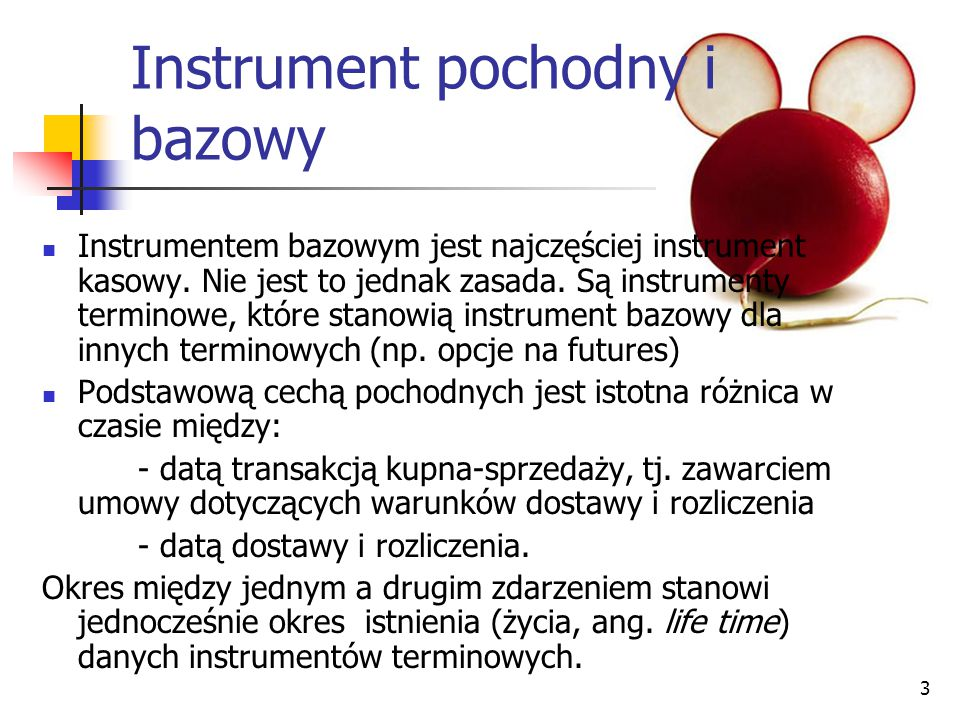 3 Instrument pochodny i bazowy Instrumentem bazowym jest najczęściej instrument kasowy. Nie jest to jednak zasada. Są instrumenty terminowe, które sta