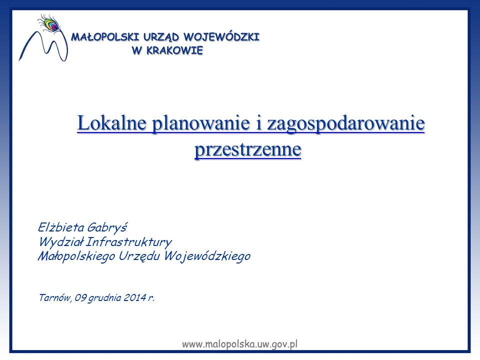 Elżbieta Gabryś Wydział Infrastruktury Małopolskiego Urzędu Wojewódzkiego Tarnów, 09 grudnia 2014 r. Lokalne planowanie i zagospodarowanie przestrzenn