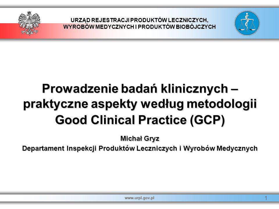 URZĄD REJESTRACJI PRODUKTÓW LECZNICZYCH, WYROBÓW MEDYCZNYCH I PRODUKTÓW BIOBÓJCZYCH www.urpl.gov.pl 1 Prowadzenie badań klinicznych – praktyczne aspek