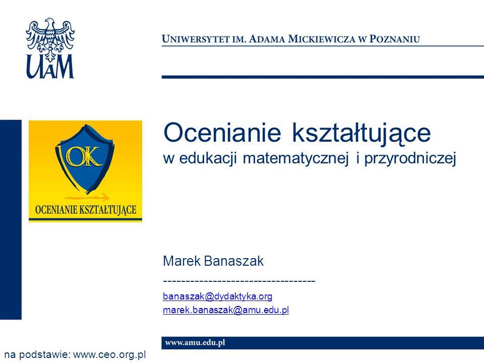 Ocenianie kształtujące w edukacji matematycznej i przyrodniczej Marek Banaszak ---------------------------------- banaszak@dydaktyka.org marek.banasza