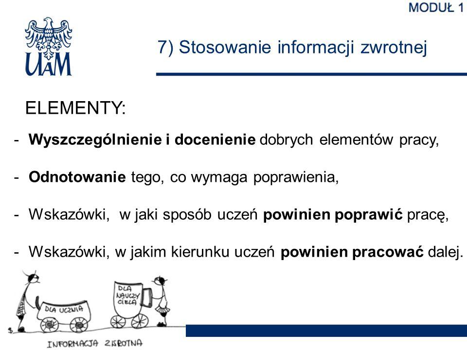 7) Stosowanie informacji zwrotnej ELEMENTY: -Wyszczególnienie i docenienie dobrych elementów pracy, -Odnotowanie tego, co wymaga poprawienia, -Wskazów