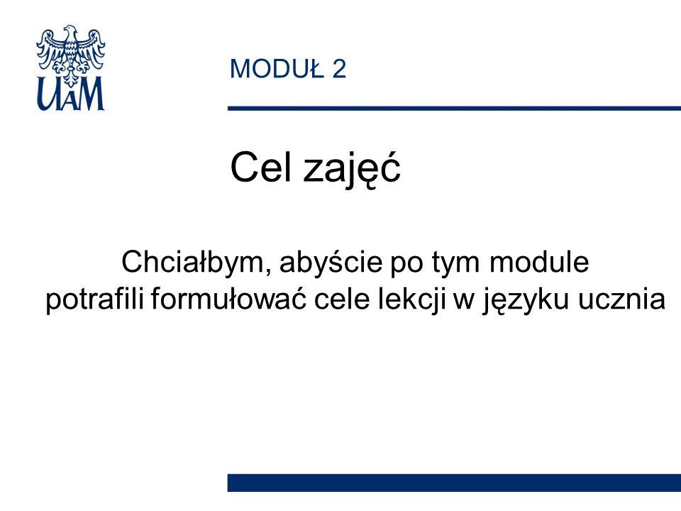 MODUŁ 2 Cel zajęć Chciałbym, abyście po tym module potrafili formułować cele lekcji w języku ucznia