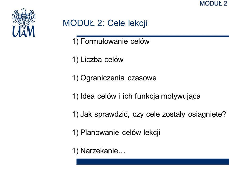 MODUŁ 2: Cele lekcji 1)Formułowanie celów 1)Liczba celów 1)Ograniczenia czasowe 1)Idea celów i ich funkcja motywująca 1)Jak sprawdzić, czy cele został