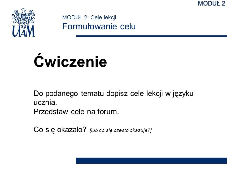 MODUŁ 2: Cele lekcji Formułowanie celu Ćwiczenie Do podanego tematu dopisz cele lekcji w języku ucznia. Przedstaw cele na forum. Co się okazało? [lub