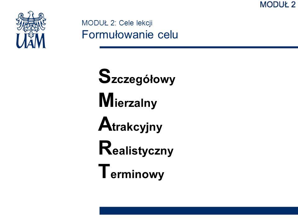 MODUŁ 2: Cele lekcji Formułowanie celu S zczegółowy M ierzalny A trakcyjny R ealistyczny T erminowy