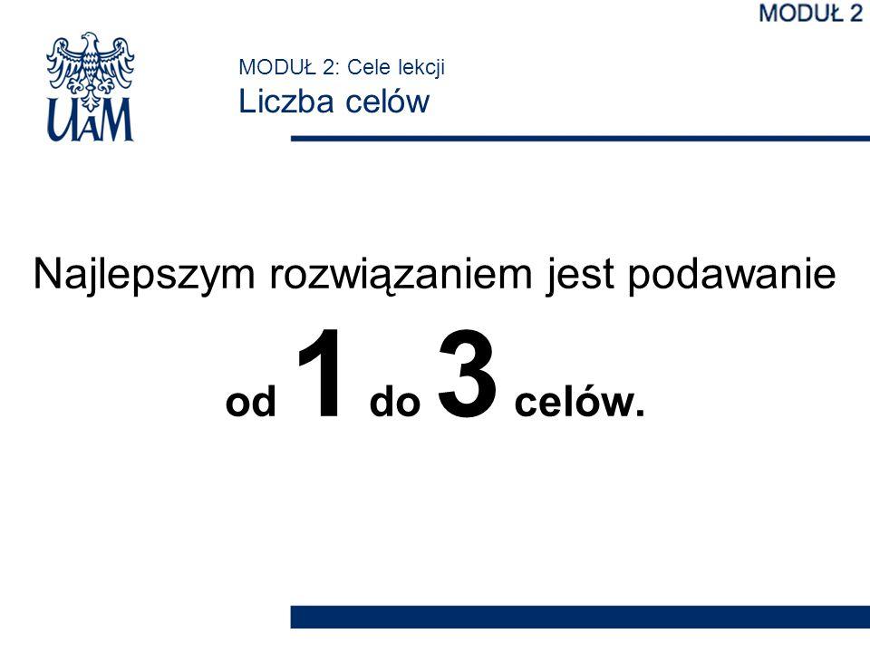 MODUŁ 2: Cele lekcji Liczba celów Najlepszym rozwiązaniem jest podawanie od 1 do 3 celów.
