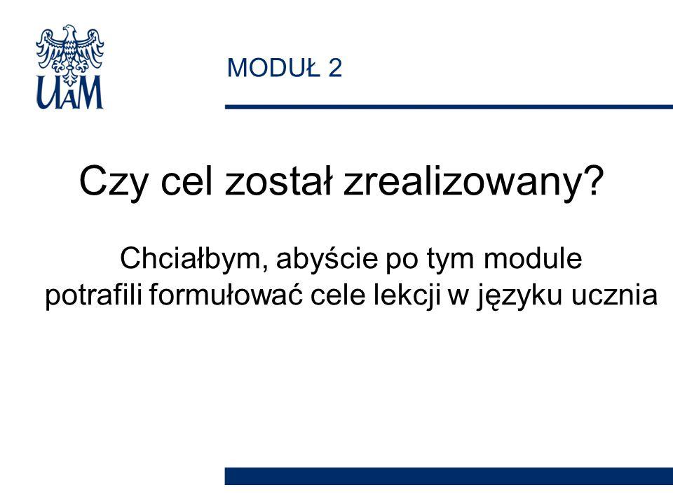 MODUŁ 2 Czy cel został zrealizowany? Chciałbym, abyście po tym module potrafili formułować cele lekcji w języku ucznia