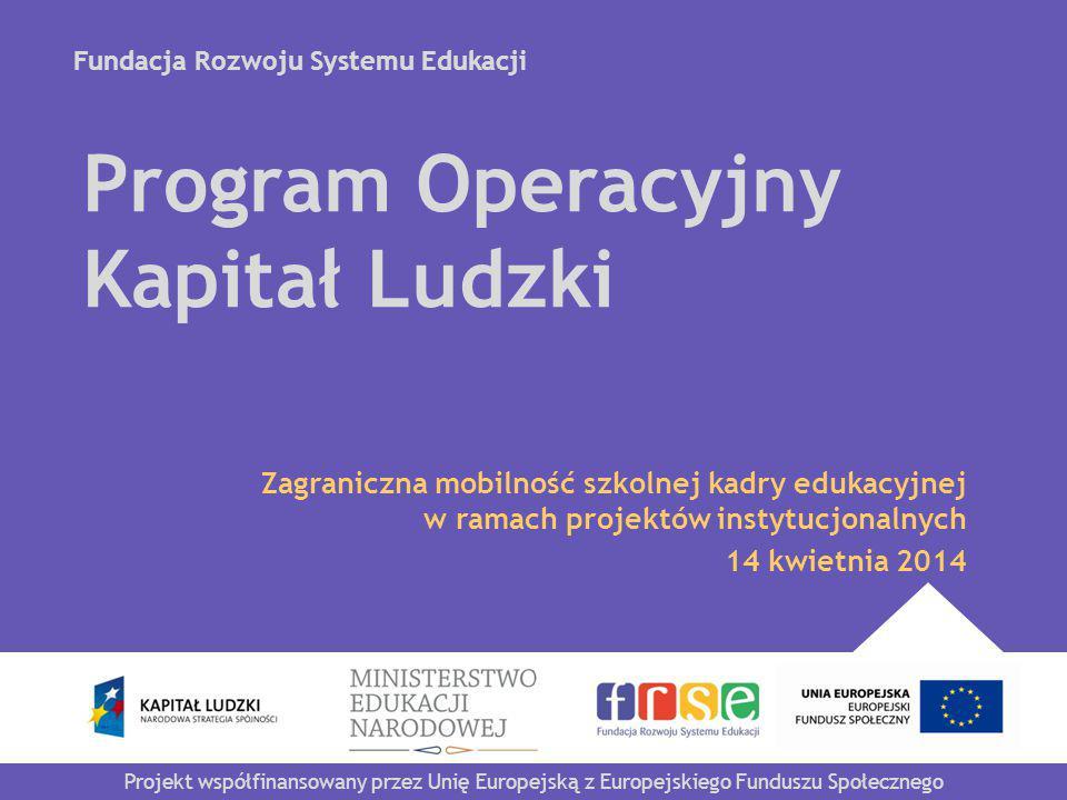 Fundacja Rozwoju Systemu Edukacji Projekt współfinansowany przez Unię Europejską z Europejskiego Funduszu Społecznego Program Operacyjny Kapitał Ludzki Zagraniczna mobilność szkolnej kadry edukacyjnej w ramach projektów instytucjonalnych 14 kwietnia 2014